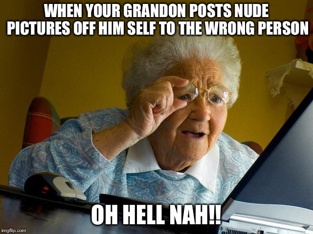 Grandma Finds The Internet Meme | WHEN YOUR GRANDON POSTS NUDE PICTURES OFF HIM SELF TO THE WRONG PERSON OH HELL NAH!! | image tagged in memes,grandma finds the internet | made w/ Imgflip meme maker