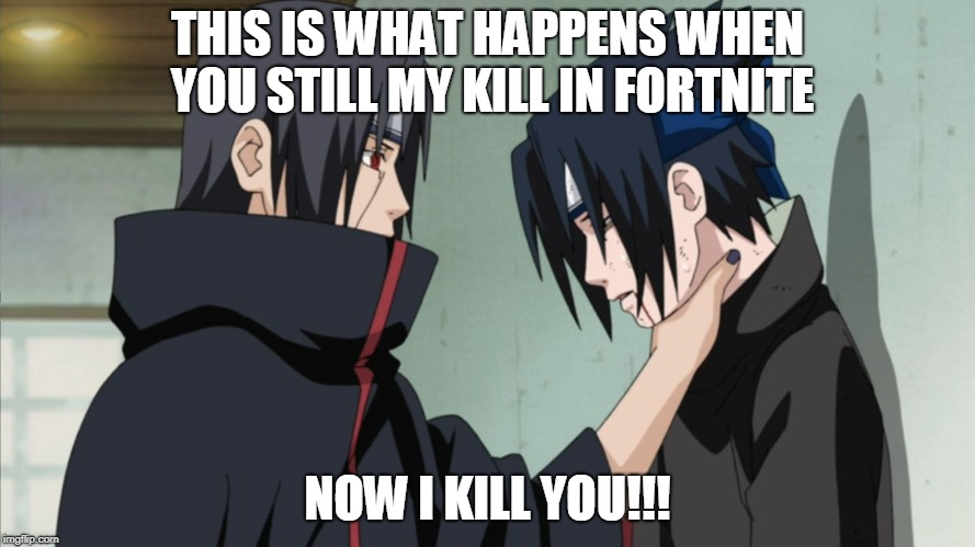 Steal kills | THIS IS WHAT HAPPENS WHEN YOU STILL MY KILL IN FORTNITE NOW I KILL YOU!!! | image tagged in itachi hate,fortnite meme | made w/ Imgflip meme maker