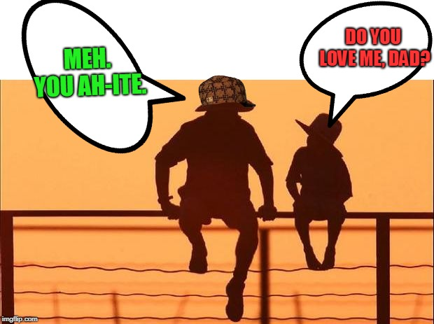 cowboy father son | DO YOU LOVE ME, DAD? MEH. YOU AH-ITE. | image tagged in cowboy father son | made w/ Imgflip meme maker