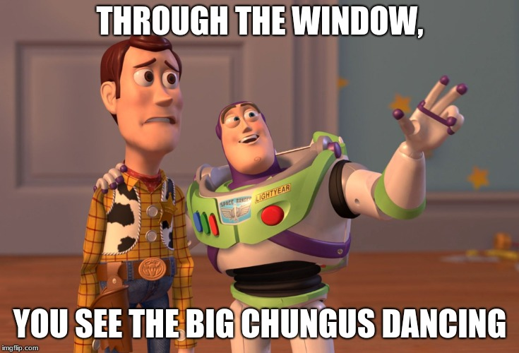 X, X Everywhere Meme | THROUGH THE WINDOW, YOU SEE THE BIG CHUNGUS DANCING | image tagged in memes,x x everywhere | made w/ Imgflip meme maker