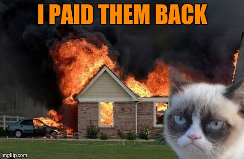 Burn Kitty Meme | I PAID THEM BACK | image tagged in memes,burn kitty,grumpy cat | made w/ Imgflip meme maker