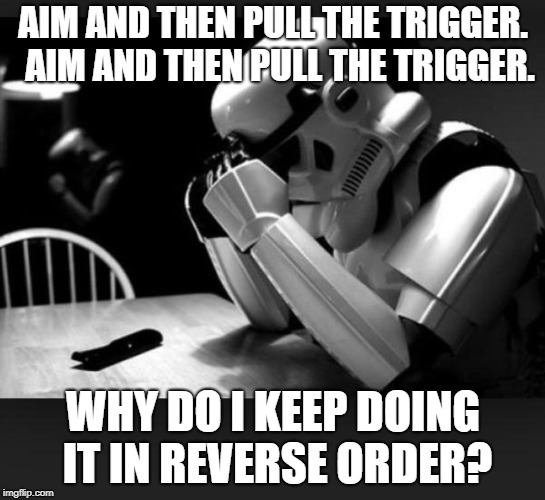 Regret | AIM AND THEN PULL THE TRIGGER.  AIM AND THEN PULL THE TRIGGER. WHY DO I KEEP DOING IT IN REVERSE ORDER? | image tagged in regret | made w/ Imgflip meme maker