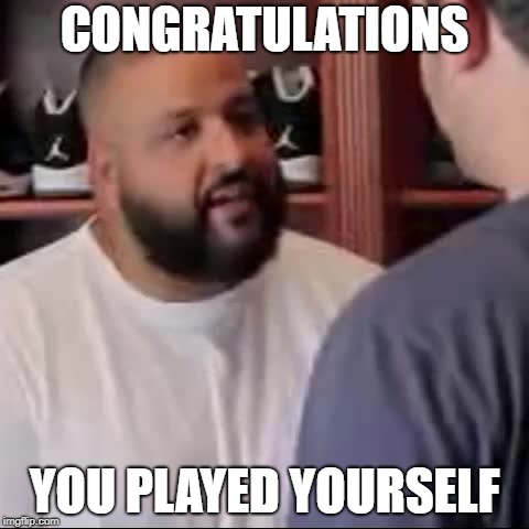 DJ Khaled You Played Yourself | CONGRATULATIONS YOU PLAYED YOURSELF | image tagged in dj khaled you played yourself | made w/ Imgflip meme maker