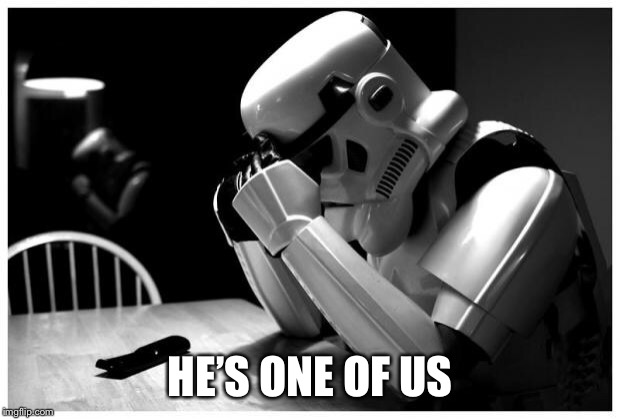 Sad Storm Trooper | HE'S ONE OF US | image tagged in sad storm trooper | made w/ Imgflip meme maker