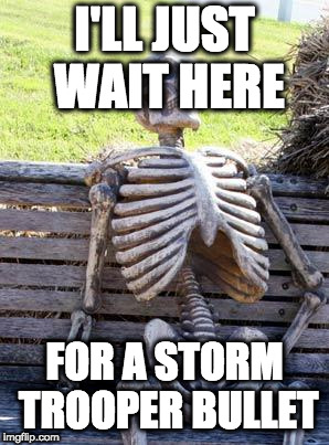 Waiting Skeleton Meme | I'LL JUST WAIT HERE FOR A STORM TROOPER BULLET | image tagged in memes,waiting skeleton | made w/ Imgflip meme maker