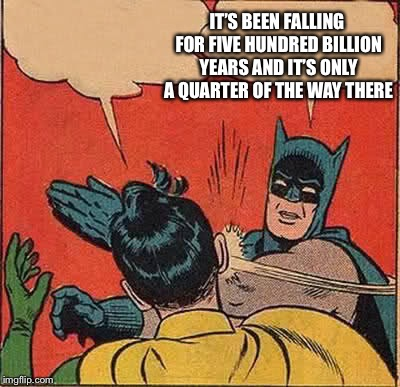 Batman Slapping Robin Meme | IT'S BEEN FALLING FOR FIVE HUNDRED BILLION YEARS AND IT'S ONLY A QUARTER OF THE WAY THERE | image tagged in memes,batman slapping robin | made w/ Imgflip meme maker