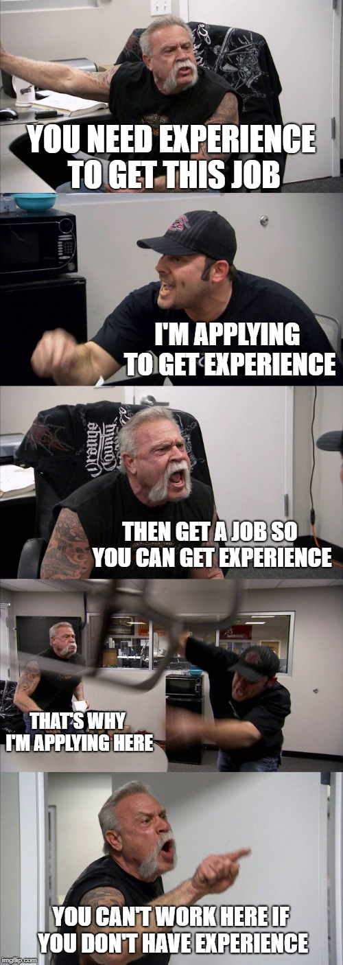It's a vicious circle. You can't win | YOU NEED EXPERIENCE TO GET THIS JOB I'M APPLYING TO GET EXPERIENCE THEN GET A JOB SO YOU CAN GET EXPERIENCE THAT'S WHY I'M APPLYING HERE YOU | image tagged in memes,american chopper argument,funny,work,experience | made w/ Imgflip meme maker