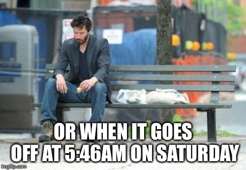 Sad Keanu Meme | OR WHEN IT GOES OFF AT 5:46AM ON SATURDAY | image tagged in memes,sad keanu | made w/ Imgflip meme maker