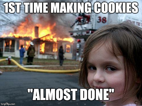"Disaster Girl Meme | 1ST TIME MAKING COOKIES ""ALMOST DONE"" 