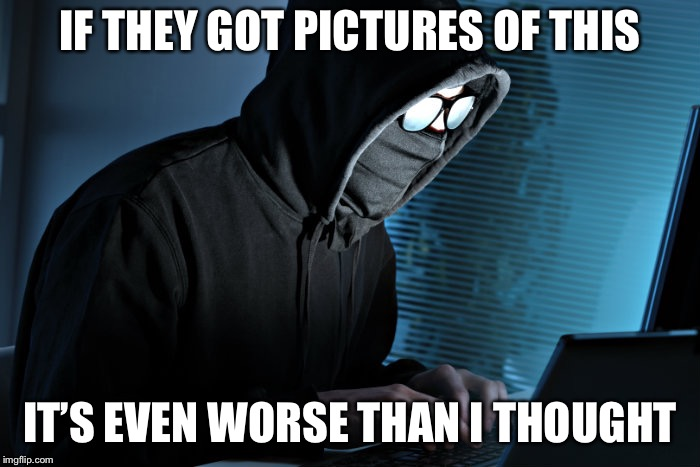 Paranoid | IF THEY GOT PICTURES OF THIS IT'S EVEN WORSE THAN I THOUGHT | image tagged in paranoid | made w/ Imgflip meme maker