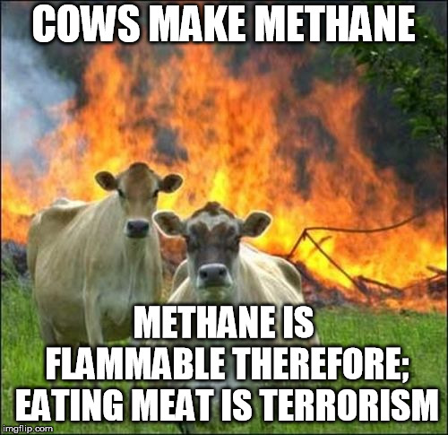 eating meat is bad for the socialist plan |  COWS MAKE METHANE; METHANE IS FLAMMABLE THEREFORE; EATING MEAT IS TERRORISM | image tagged in memes,evil cows,methane,green,plan,socialists | made w/ Imgflip meme maker