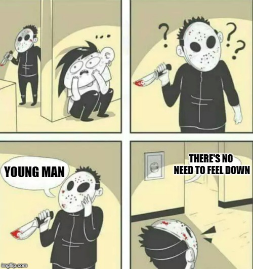 Where it's fun to stay | YOUNG MAN THERE'S NO NEED TO FEEL DOWN | image tagged in hiding from serial killer,memes,funny,ymca | made w/ Imgflip meme maker