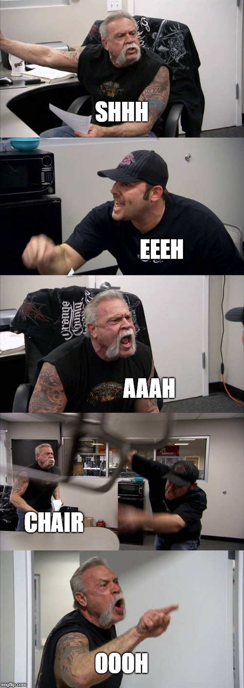 American Chopper Argument Meme | SHHH EEEH AAAH CHAIR OOOH | image tagged in memes,american chopper argument | made w/ Imgflip meme maker