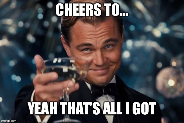 Leonardo Dicaprio Cheers Meme | CHEERS TO... YEAH THAT'S ALL I GOT | image tagged in memes,leonardo dicaprio cheers | made w/ Imgflip meme maker