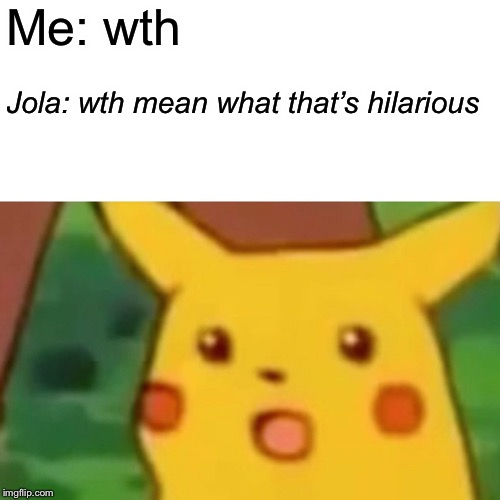 Surprised Pikachu Meme |  Me: wth; Jola: wth mean what that's hilarious | image tagged in memes,surprised pikachu | made w/ Imgflip meme maker