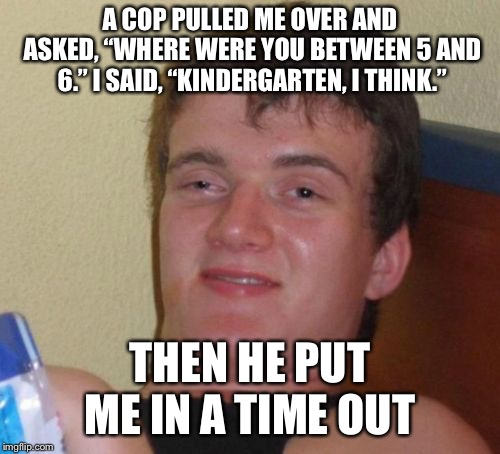 "10 Guy Meme | A COP PULLED ME OVER AND ASKED, ""WHERE WERE YOU BETWEEN 5 AND 6."" I SAID, ""KINDERGARTEN, I THINK."" THEN HE PUT ME IN A TIME OUT 