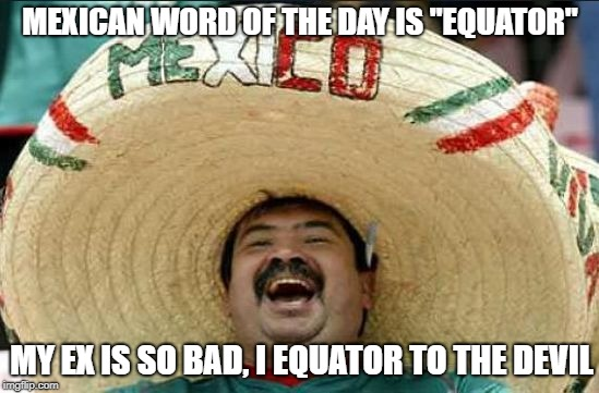 "Equator | MEXICAN WORD OF THE DAY IS ""EQUATOR"" MY EX IS SO BAD, I EQUATOR TO THE DEVIL 
