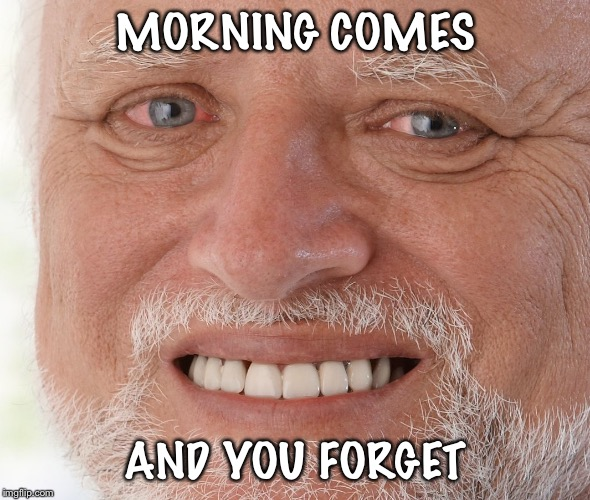 Hide the Pain Harold | MORNING COMES AND YOU FORGET | image tagged in hide the pain harold | made w/ Imgflip meme maker
