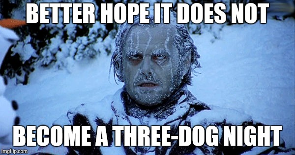 Freezing cold | BETTER HOPE IT DOES NOT BECOME A THREE-DOG NIGHT | image tagged in freezing cold | made w/ Imgflip meme maker
