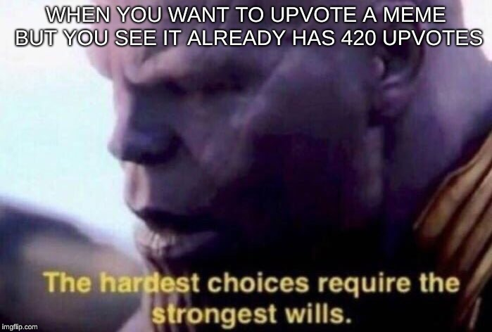 Upvote |  WHEN YOU WANT TO UPVOTE A MEME BUT YOU SEE IT ALREADY HAS 420 UPVOTES | image tagged in the hardest choices require the strongest wills | made w/ Imgflip meme maker