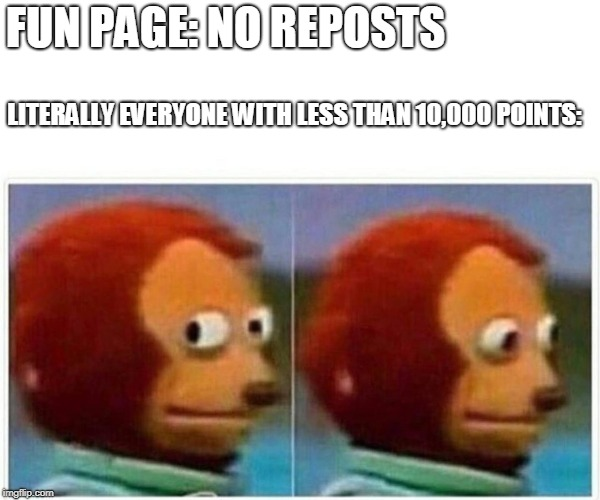 monkey puppet | FUN PAGE: NO REPOSTS LITERALLY EVERYONE WITH LESS THAN 10,000 POINTS: | image tagged in monkey puppet | made w/ Imgflip meme maker
