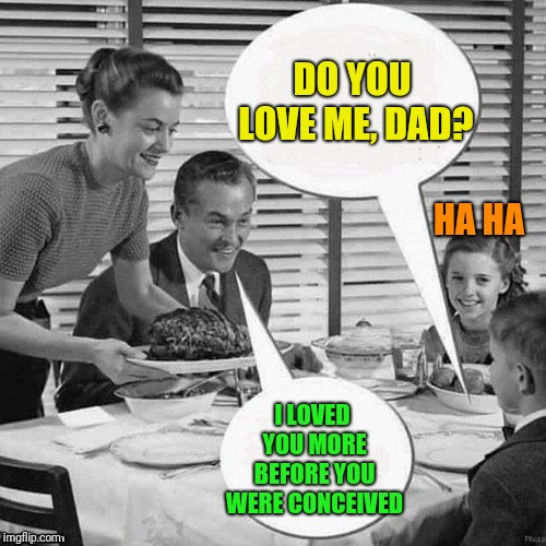 Vintage Family Dinner | DO YOU LOVE ME, DAD? I LOVED YOU MORE BEFORE YOU WERE CONCEIVED HA HA | image tagged in vintage family dinner | made w/ Imgflip meme maker