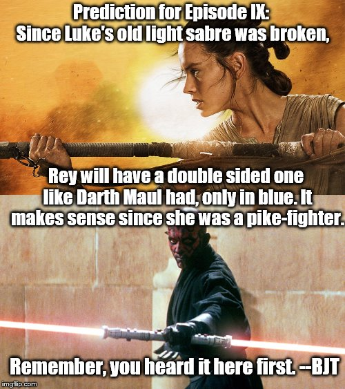 It's me, it's BJT with a SW prediction. | Prediction for Episode IX: Since Luke's old light sabre was broken, Remember, you heard it here first. --BJT Rey will have a double sided on | image tagged in star wars,lightsaber,rey | made w/ Imgflip meme maker