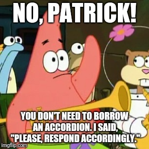 "Are you sure? | NO, PATRICK! YOU DON'T NEED TO BORROW AN ACCORDION. I SAID, ""PLEASE, RESPOND ACCORDINGLY."" 