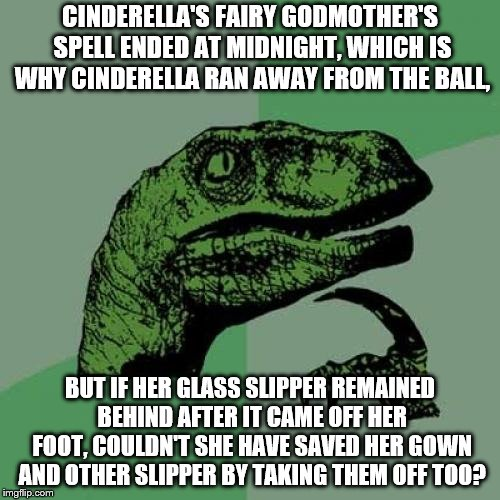 Philosoraptor Meme | CINDERELLA'S FAIRY GODMOTHER'S SPELL ENDED AT MIDNIGHT, WHICH IS WHY CINDERELLA RAN AWAY FROM THE BALL, BUT IF HER GLASS SLIPPER REMAINED BE | image tagged in memes,philosoraptor | made w/ Imgflip meme maker