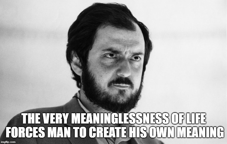 Stanley Kubrick | THE VERY MEANINGLESSNESS OF LIFE FORCES MAN TO CREATE HIS OWN MEANING | image tagged in stanley kubrick | made w/ Imgflip meme maker