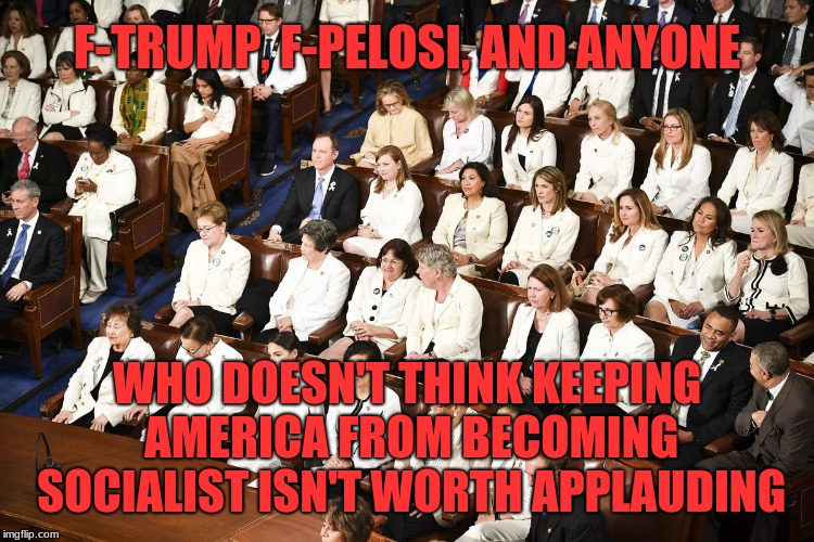 Toxic femininity | F-TRUMP, F-PELOSI, AND ANYONE WHO DOESN'T THINK KEEPING AMERICA FROM BECOMING SOCIALIST ISN'T WORTH APPLAUDING | image tagged in toxic femininity | made w/ Imgflip meme maker