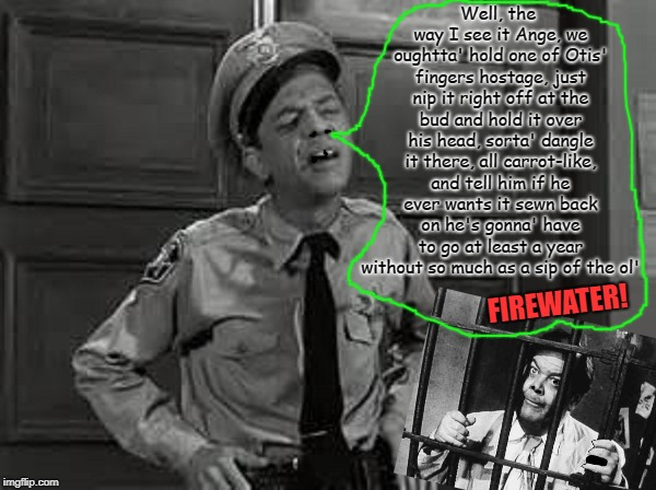 Barney Fife | Well, the way I see it Ange, we oughtta' hold one of Otis' fingers hostage, just nip it right off at the bud and hold it over his head, sort | image tagged in barney fife | made w/ Imgflip meme maker