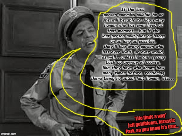 Barney Fife | If the last person commits suicide he or she will be able to slap every human who has ever lived at that moment...but if the last person mul | image tagged in barney fife | made w/ Imgflip meme maker