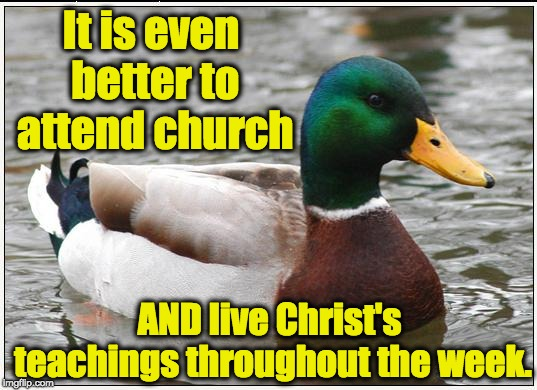Actual Advice Mallard Meme | It is even better to attend church AND live Christ's teachings throughout the week. | image tagged in memes,actual advice mallard | made w/ Imgflip meme maker