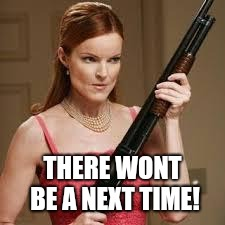 wife with a shotgun | THERE WONT BE A NEXT TIME! | image tagged in wife with a shotgun | made w/ Imgflip meme maker