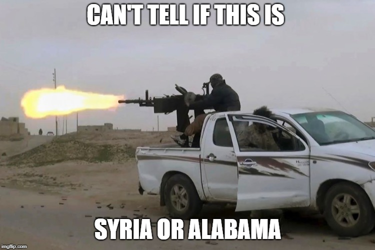 Rednecks in every country | CAN'T TELL IF THIS IS SYRIA OR ALABAMA | image tagged in syria,alabama,rednecks,guns,trucks,country boy | made w/ Imgflip meme maker