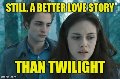 Twilight | STILL, A BETTER LOVE STORY THAN TWILIGHT | image tagged in twilight | made w/ Imgflip meme maker