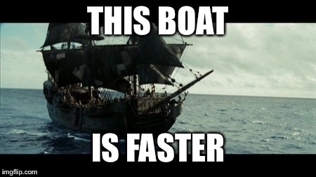 The Black Pearl | THIS BOAT IS FASTER | image tagged in the black pearl | made w/ Imgflip meme maker