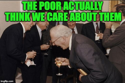 Laughing Men In Suits | THE POOR ACTUALLY THINK WE CARE ABOUT THEM | image tagged in memes,laughing men in suits | made w/ Imgflip meme maker