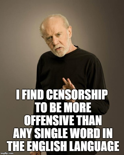 George Carlin | I FIND CENSORSHIP TO BE MORE OFFENSIVE THAN ANY SINGLE WORD IN THE ENGLISH LANGUAGE | image tagged in george carlin | made w/ Imgflip meme maker