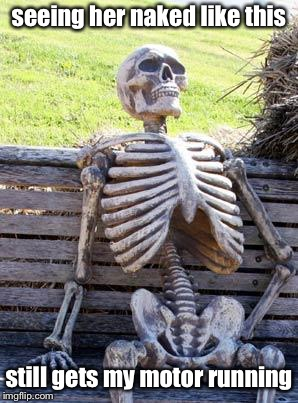 Waiting Skeleton Meme | seeing her naked like this still gets my motor running | image tagged in memes,waiting skeleton | made w/ Imgflip meme maker