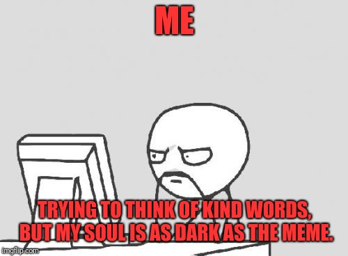 Computer Guy Meme | ME TRYING TO THINK OF KIND WORDS, BUT MY SOUL IS AS DARK AS THE MEME. | image tagged in memes,computer guy | made w/ Imgflip meme maker