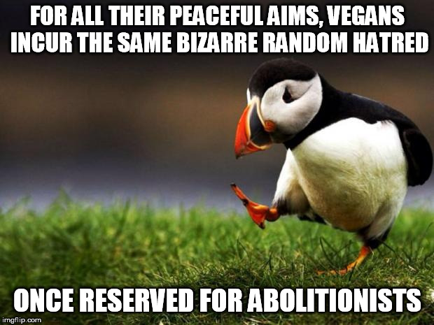 Unpopular Opinion Puffin Meme | FOR ALL THEIR PEACEFUL AIMS, VEGANS INCUR THE SAME BIZARRE RANDOM HATRED ONCE RESERVED FOR ABOLITIONISTS | image tagged in memes,unpopular opinion puffin | made w/ Imgflip meme maker