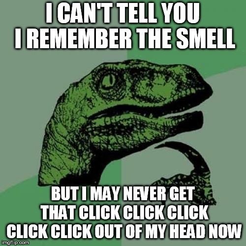 Philosoraptor Meme | I CAN'T TELL YOU I REMEMBER THE SMELL BUT I MAY NEVER GET THAT CLICK CLICK CLICK CLICK CLICK OUT OF MY HEAD NOW | image tagged in memes,philosoraptor | made w/ Imgflip meme maker