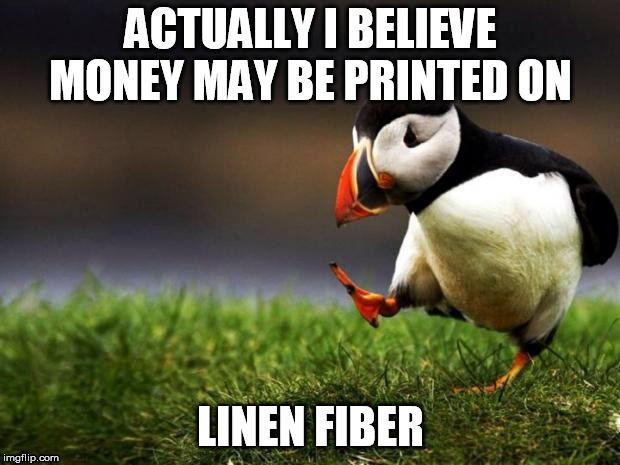 Unpopular Opinion Puffin Meme | ACTUALLY I BELIEVE MONEY MAY BE PRINTED ON LINEN FIBER | image tagged in memes,unpopular opinion puffin | made w/ Imgflip meme maker