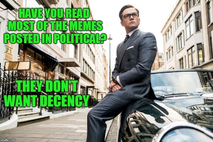 Kingsmen | HAVE YOU READ MOST OF THE MEMES POSTED IN POLITICAL? THEY DON'T WANT DECENCY | image tagged in kingsmen | made w/ Imgflip meme maker