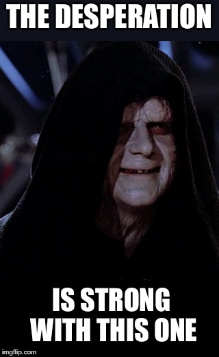 Emporer Palpatine | THE DESPERATION IS STRONG WITH THIS ONE | image tagged in emporer palpatine | made w/ Imgflip meme maker