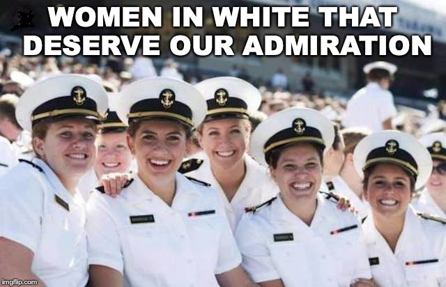 Women In White | WOMEN IN WHITE THAT DESERVE OUR ADMIRATION | image tagged in womens rights,us navy | made w/ Imgflip meme maker