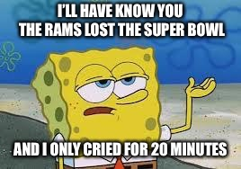 Tough Spongebob | I'LL HAVE KNOW YOU THE RAMS LOST THE SUPER BOWL AND I ONLY CRIED FOR 20 MINUTES | image tagged in tough spongebob,memes,los angeles rams,superbowl,nfl memes | made w/ Imgflip meme maker
