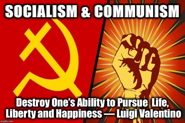 SOCIALISM & COMMUNISM Destroy One's Ability to Pursue  Life, Liberty and Happiness — Luigi Valentino | image tagged in socialism and communism | made w/ Imgflip meme maker